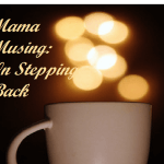 Mama Musing: On Stepping Back