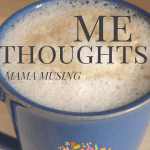 Mama Musing: Me thoughts