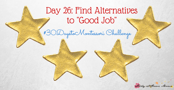 "Why You should find Alternatives to Saying ""Good Job"" - part of the #30daystoMontessori Challenge"