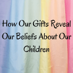 Opting Out: How Our Gifts Reveal Our Beliefs About Our Children