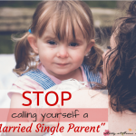 "Stop Calling Yourself ""A Married Single Parent"""