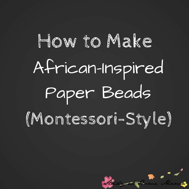 How to Make African Inspired Paper Beads (The Montessori Way!)