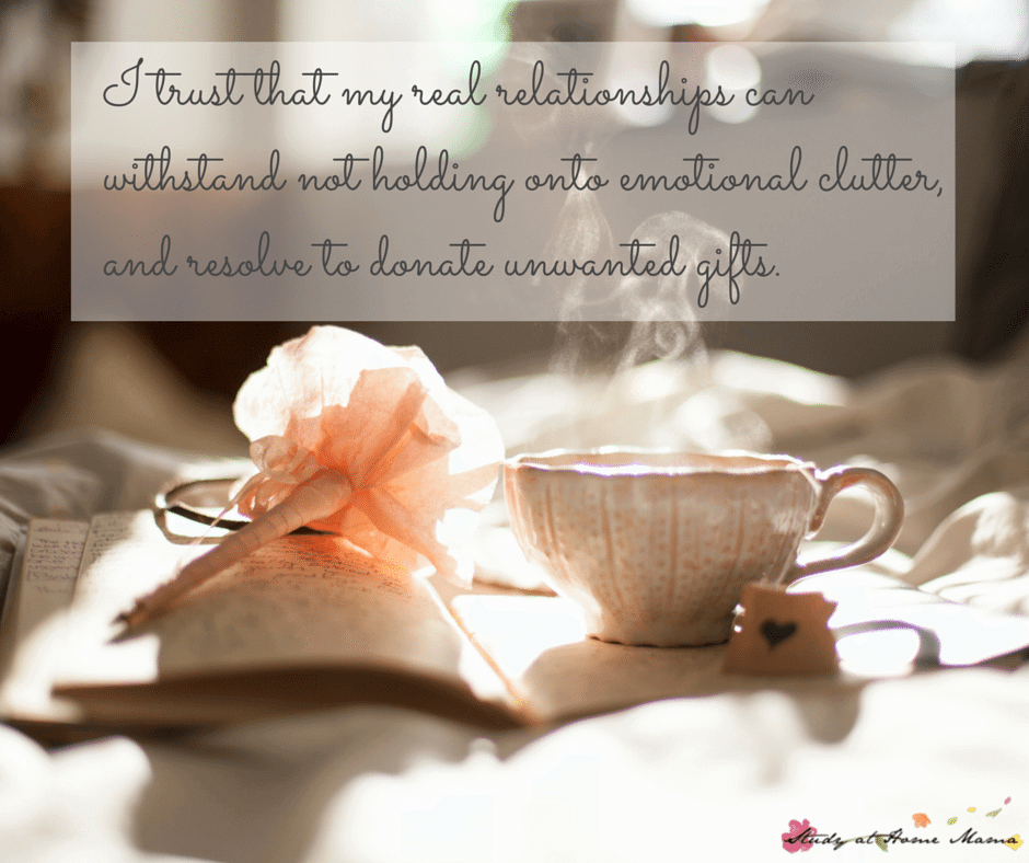 I trust that my real relationships can withstand not holding onto emotional clutter, and resolve to donate unwanted gifts.